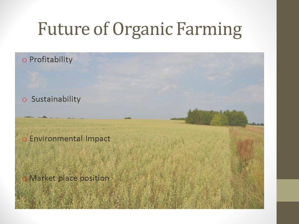 Future of Organic Farming o Profitability o Sustainability o Environmental Impact o Market place position