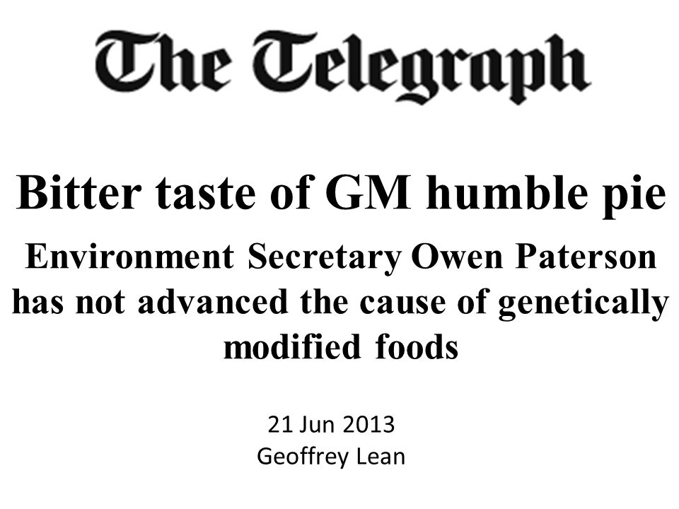 21 Jun 2013 Geoffrey Lean Bitter taste of GM humble pie Environment Secretary Owen Paterson has not advanced the cause of genetically modified foods