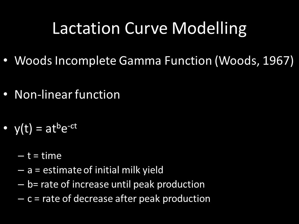 Lactation Curve Modelling Woods Incomplete Gamma Function (Woods, 1967) Non-linear function y(t) = at b e -ct – t = time – a = estimate of initial milk yield – b= rate of increase until peak production – c = rate of decrease after peak production