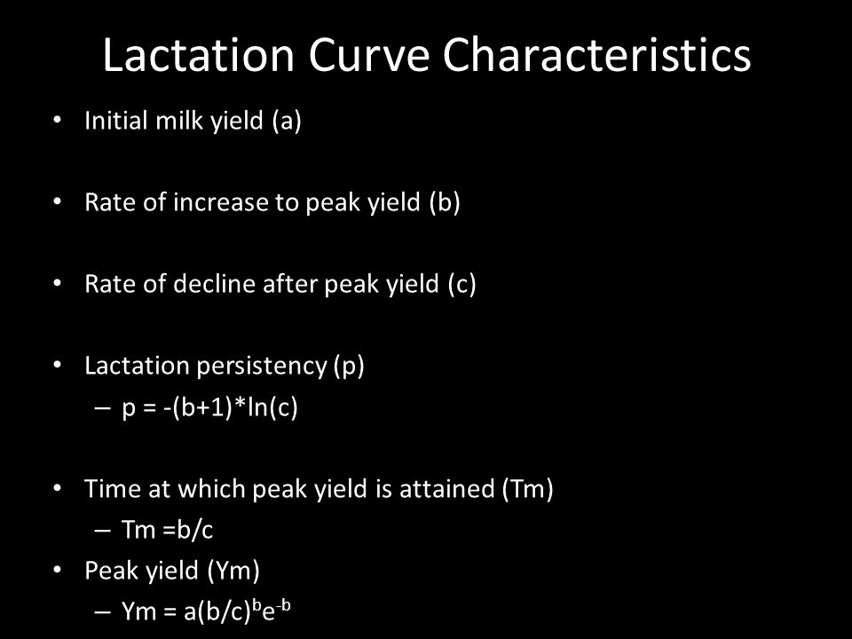 Lactation Curve Characteristics Initial milk yield (a) Rate of increase to peak yield (b) Rate of decline after peak yield (c) Lactation persistency (p) – p = -(b+1)*ln(c) Time at which peak yield is attained (Tm) – Tm =b/c Peak yield (Ym) – Ym = a(b/c) b e -b