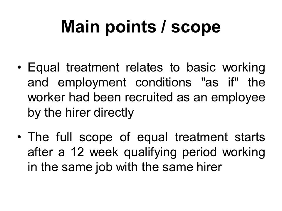 Main points / scope Equal treatment relates to basic working and employment conditions as if the worker had been recruited as an employee by the hirer directly The full scope of equal treatment starts after a 12 week qualifying period working in the same job with the same hirer
