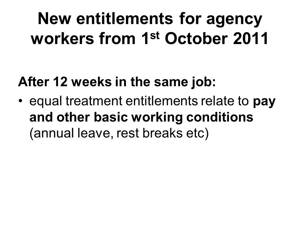 New entitlements for agency workers from 1 st October 2011 After 12 weeks in the same job: equal treatment entitlements relate to pay and other basic working conditions (annual leave, rest breaks etc)