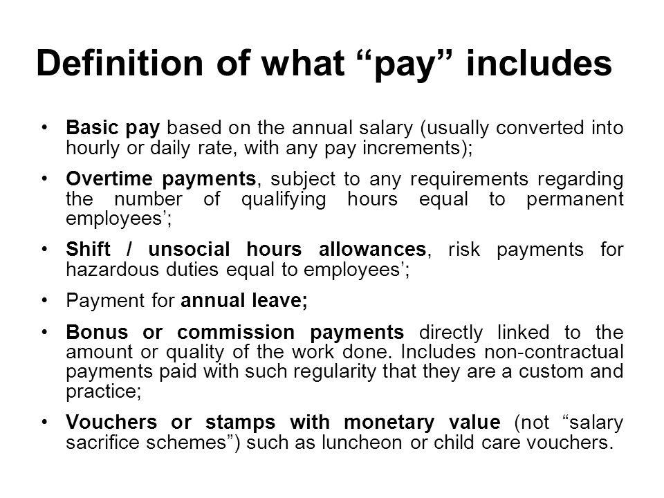 Definition of what pay includes Basic pay based on the annual salary (usually converted into hourly or daily rate, with any pay increments); Overtime payments, subject to any requirements regarding the number of qualifying hours equal to permanent employees'; Shift / unsocial hours allowances, risk payments for hazardous duties equal to employees'; Payment for annual leave; Bonus or commission payments directly linked to the amount or quality of the work done.