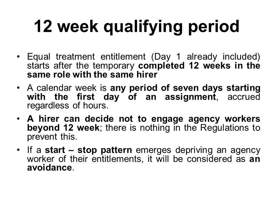 12 week qualifying period Equal treatment entitlement (Day 1 already included) starts after the temporary completed 12 weeks in the same role with the same hirer A calendar week is any period of seven days starting with the first day of an assignment, accrued regardless of hours.