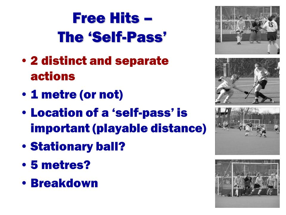 Free Hits – The 'Self-Pass' 2 distinct and separate actions 1 metre (or not) Location of a 'self-pass' is important (playable distance) Stationary ball.