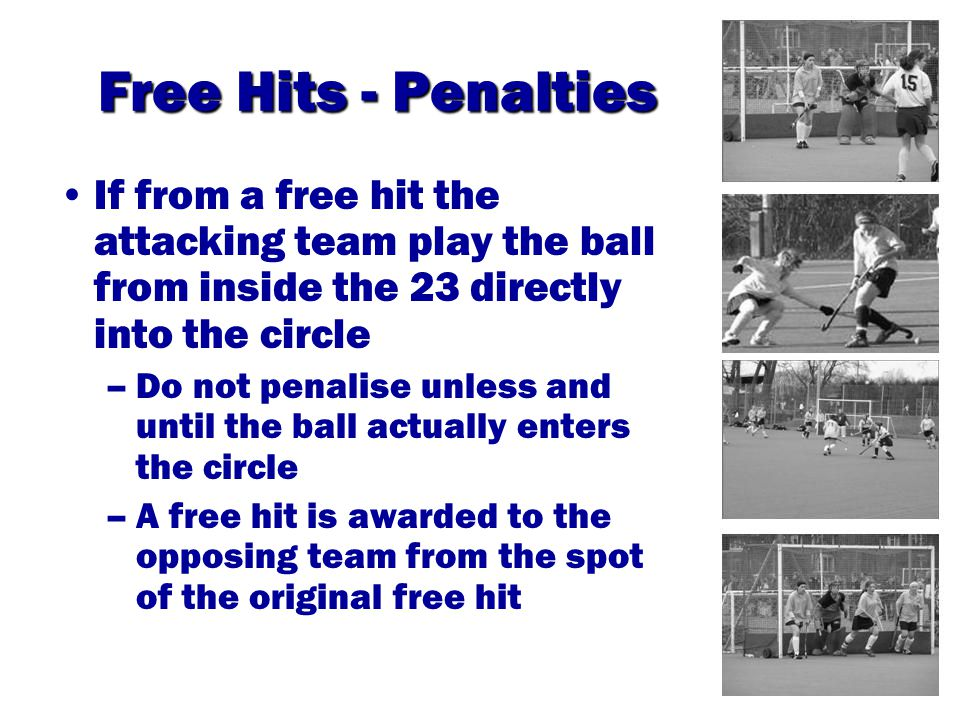 Free Hits - Penalties If from a free hit the attacking team play the ball from inside the 23 directly into the circle –Do not penalise unless and until the ball actually enters the circle –A free hit is awarded to the opposing team from the spot of the original free hit
