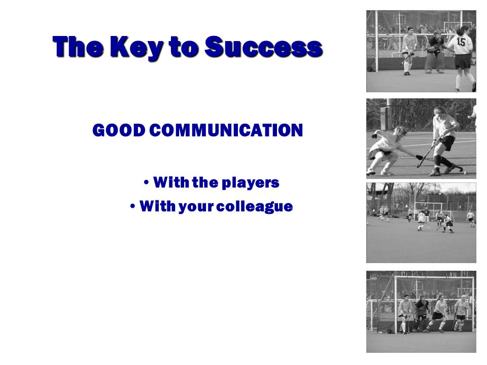 The Key to Success GOOD COMMUNICATION With the players With your colleague