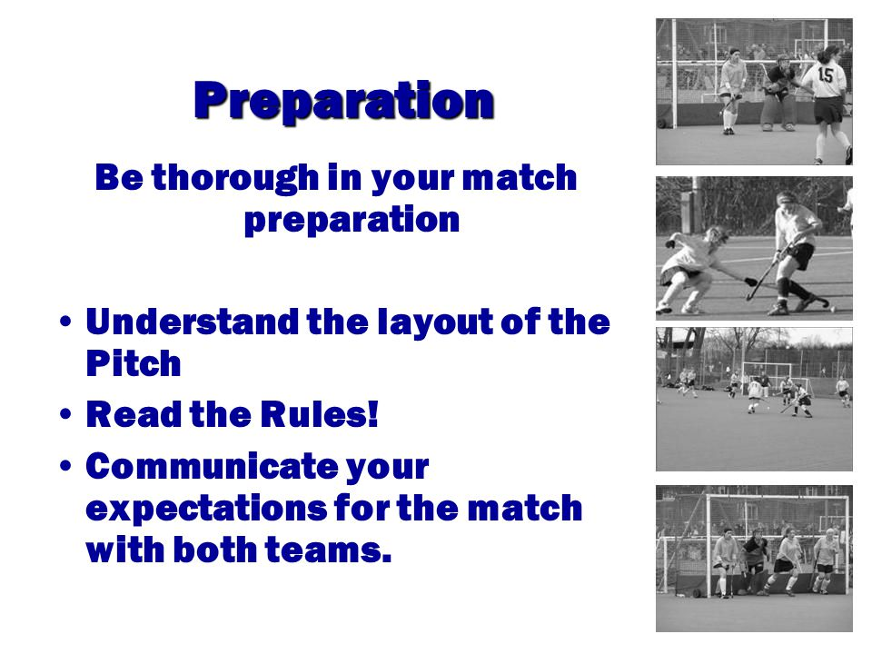 Preparation Be thorough in your match preparation Understand the layout of the Pitch Read the Rules.
