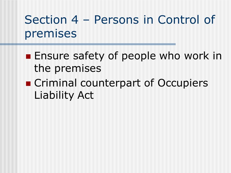 Section 4 – Persons in Control of premises Ensure safety of people who work in the premises Criminal counterpart of Occupiers Liability Act