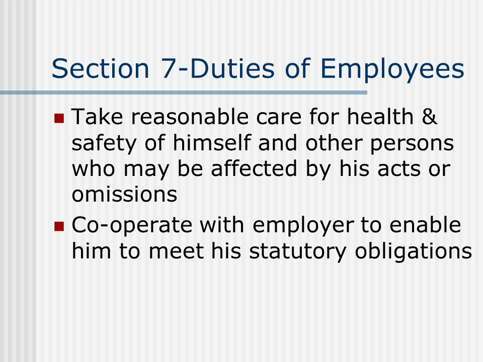 Section 7-Duties of Employees Take reasonable care for health & safety of himself and other persons who may be affected by his acts or omissions Co-op