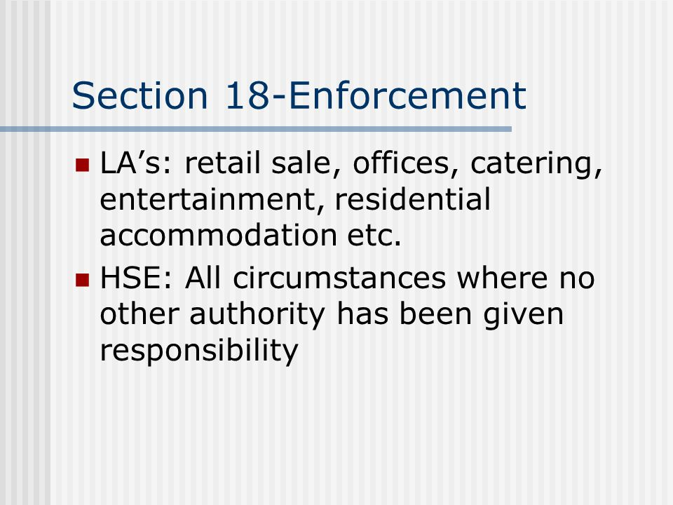 Section 18-Enforcement LA's: retail sale, offices, catering, entertainment, residential accommodation etc. HSE: All circumstances where no other autho