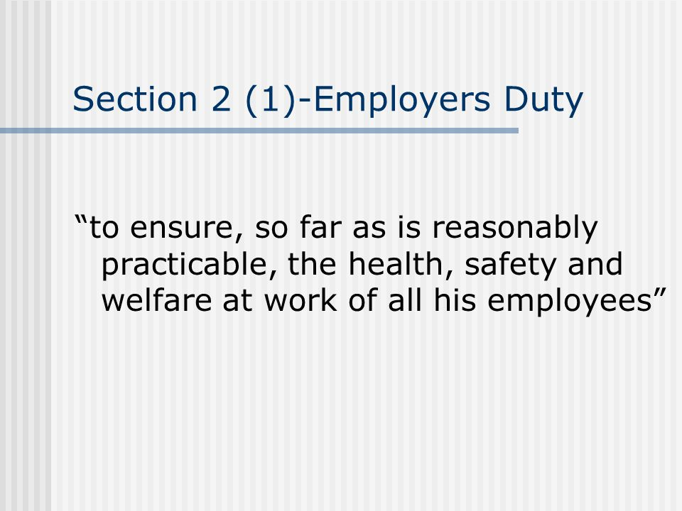 "Section 2 (1)-Employers Duty ""to ensure, so far as is reasonably practicable, the health, safety and welfare at work of all his employees"""