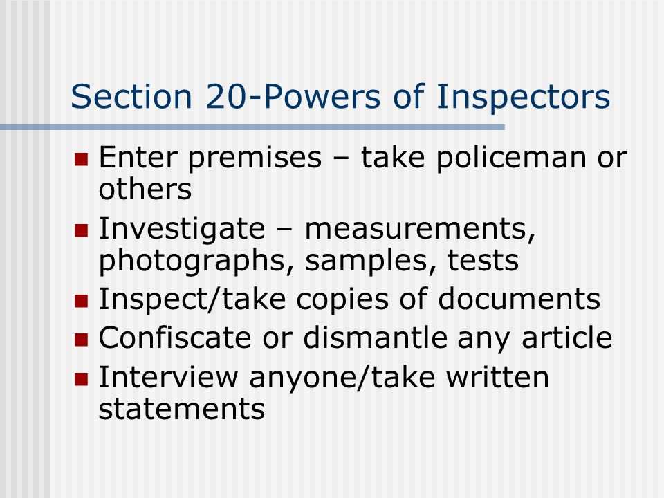 Section 20-Powers of Inspectors Enter premises – take policeman or others Investigate – measurements, photographs, samples, tests Inspect/take copies