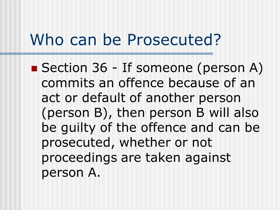 Who can be Prosecuted? Section 36 - If someone (person A) commits an offence because of an act or default of another person (person B), then person B