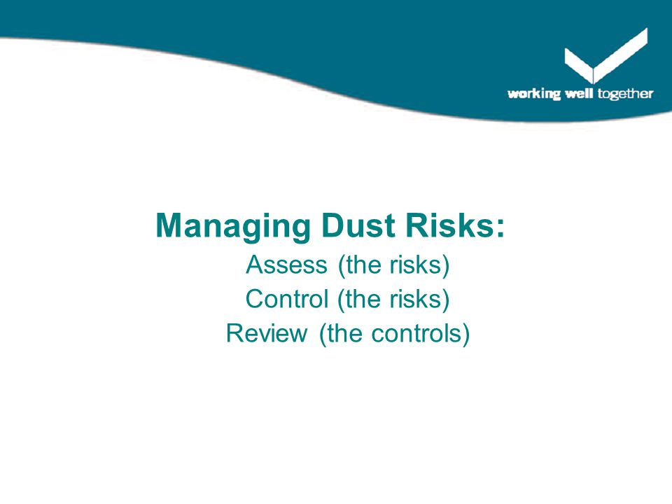 Managing Dust Risks: Assess (the risks) Control (the risks) Review (the controls)