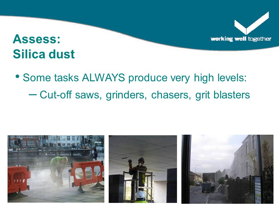 Some tasks ALWAYS produce very high levels: – Cut-off saws, grinders, chasers, grit blasters Assess: Silica dust