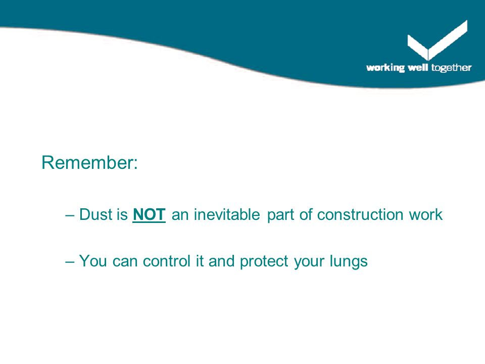 Remember: – Dust is NOT an inevitable part of construction work – You can control it and protect your lungs