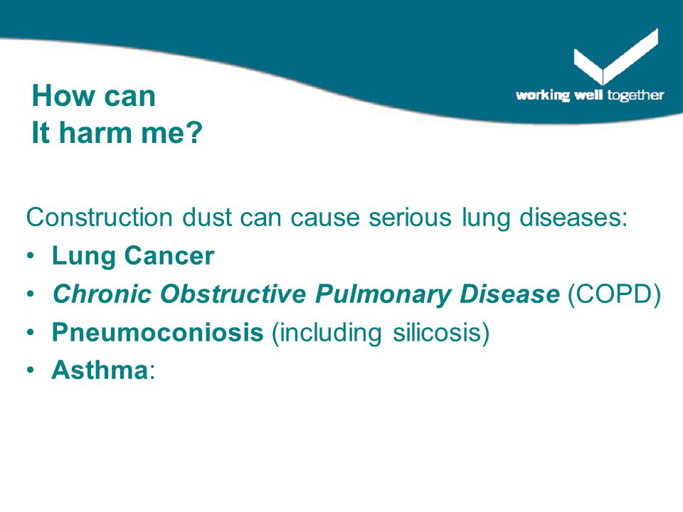 Construction dust can cause serious lung diseases: Lung Cancer Chronic Obstructive Pulmonary Disease (COPD) Pneumoconiosis (including silicosis) Asthma: How can It harm me?