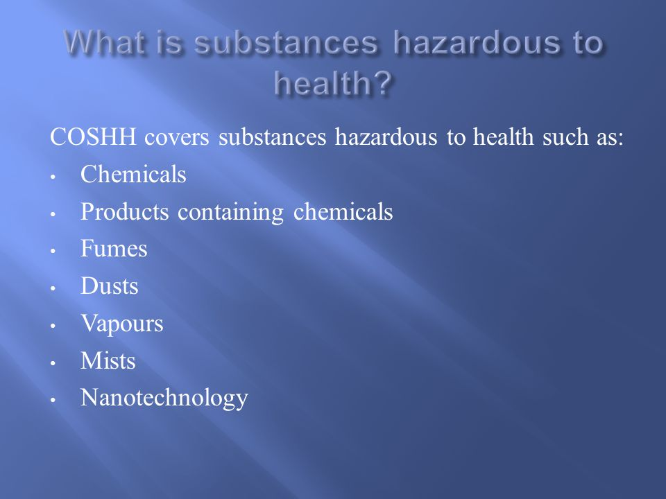 COSHH covers substances hazardous to health such as: Chemicals Products containing chemicals Fumes Dusts Vapours Mists Nanotechnology