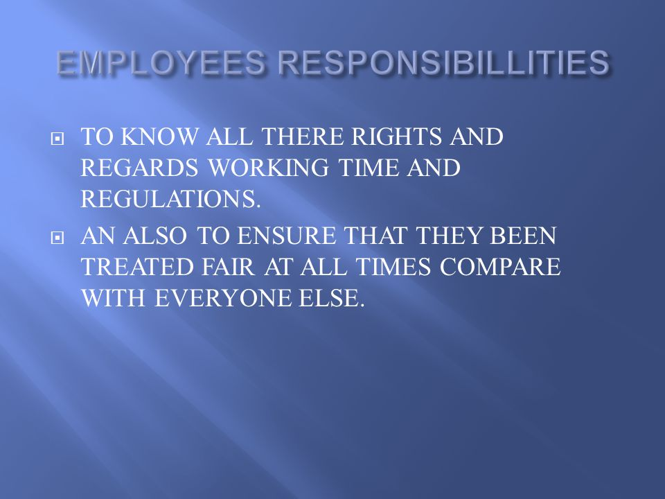  TO KNOW ALL THERE RIGHTS AND REGARDS WORKING TIME AND REGULATIONS.  AN ALSO TO ENSURE THAT THEY BEEN TREATED FAIR AT ALL TIMES COMPARE WITH EVERYON