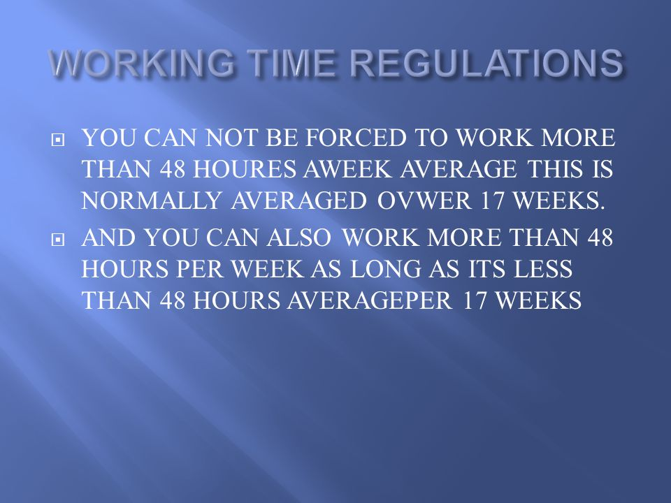  YOU CAN NOT BE FORCED TO WORK MORE THAN 48 HOURES AWEEK AVERAGE THIS IS NORMALLY AVERAGED OVWER 17 WEEKS.