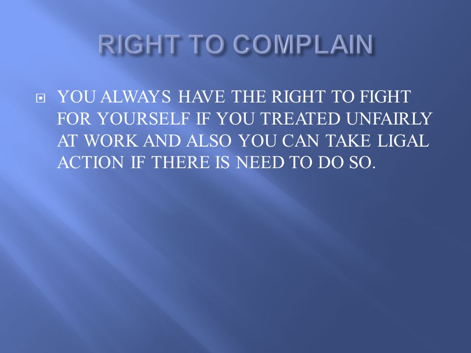  YOU ALWAYS HAVE THE RIGHT TO FIGHT FOR YOURSELF IF YOU TREATED UNFAIRLY AT WORK AND ALSO YOU CAN TAKE LIGAL ACTION IF THERE IS NEED TO DO SO.