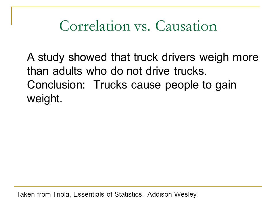 A study showed that truck drivers weigh more than adults who do not drive trucks.