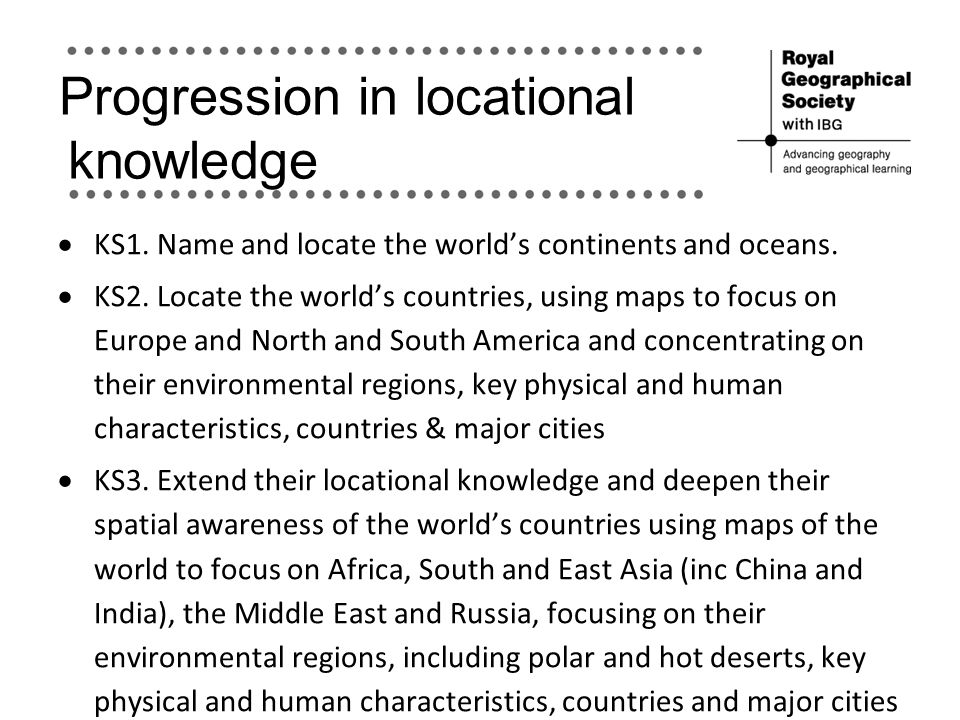Progression in locational knowledge  KS1. Name and locate the world's continents and oceans.  KS2. Locate the world's countries, using maps to focus