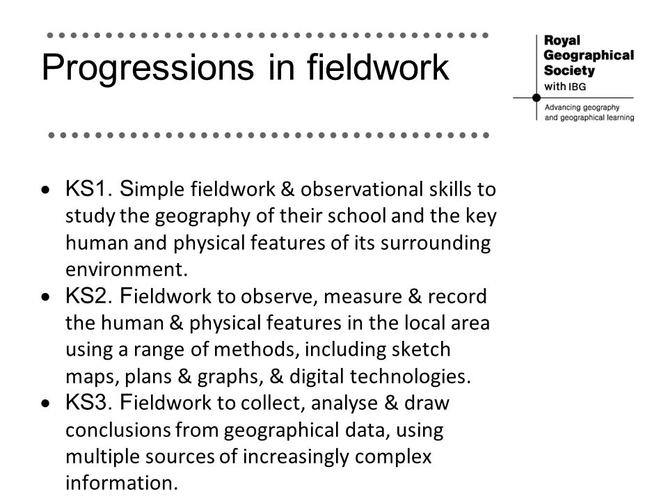 Progressions in fieldwork  KS1. S imple fieldwork & observational skills to study the geography of their school and the key human and physical featur
