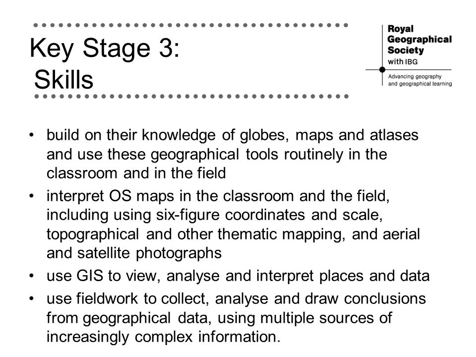 Key Stage 3: Skills build on their knowledge of globes, maps and atlases and use these geographical tools routinely in the classroom and in the field