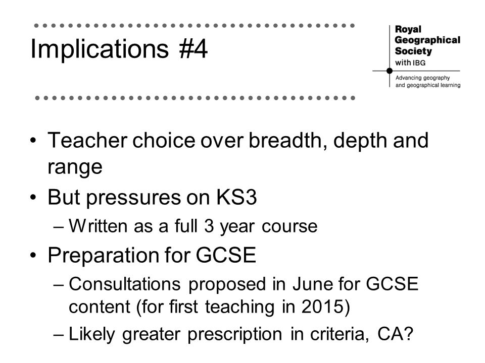 Implications #4 Teacher choice over breadth, depth and range But pressures on KS3 –Written as a full 3 year course Preparation for GCSE –Consultations