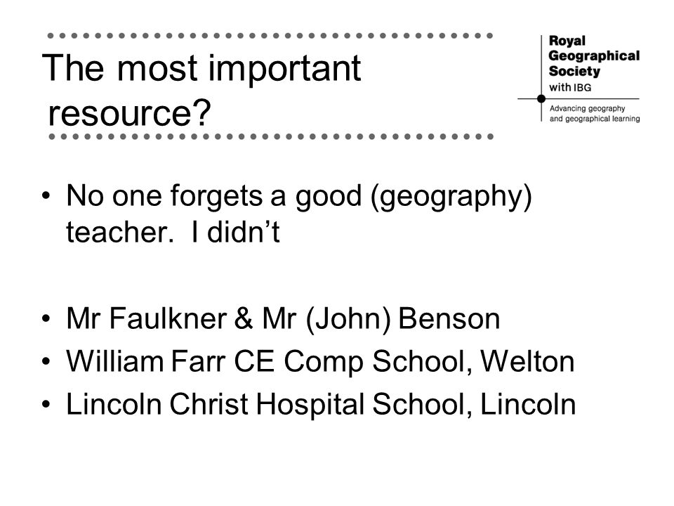 The most important resource? No one forgets a good (geography) teacher. I didn't Mr Faulkner & Mr (John) Benson William Farr CE Comp School, Welton Li