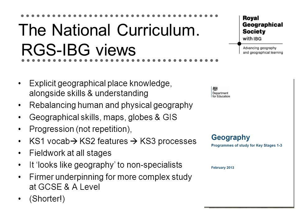 The National Curriculum. RGS-IBG views Explicit geographical place knowledge, alongside skills & understanding Rebalancing human and physical geograph