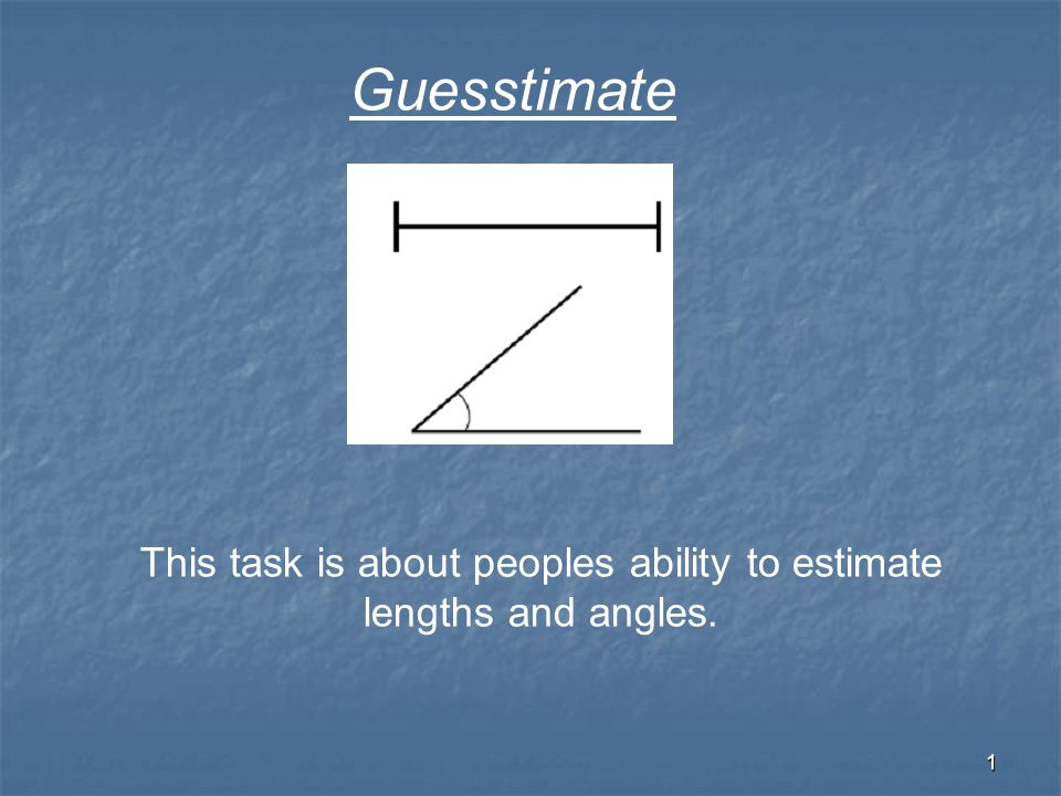 1 This task is about peoples ability to estimate lengths and angles. Guesstimate