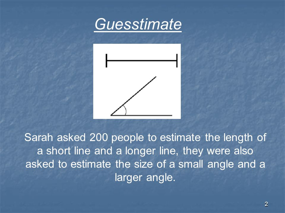 2 Sarah asked 200 people to estimate the length of a short line and a longer line, they were also asked to estimate the size of a small angle and a larger angle.
