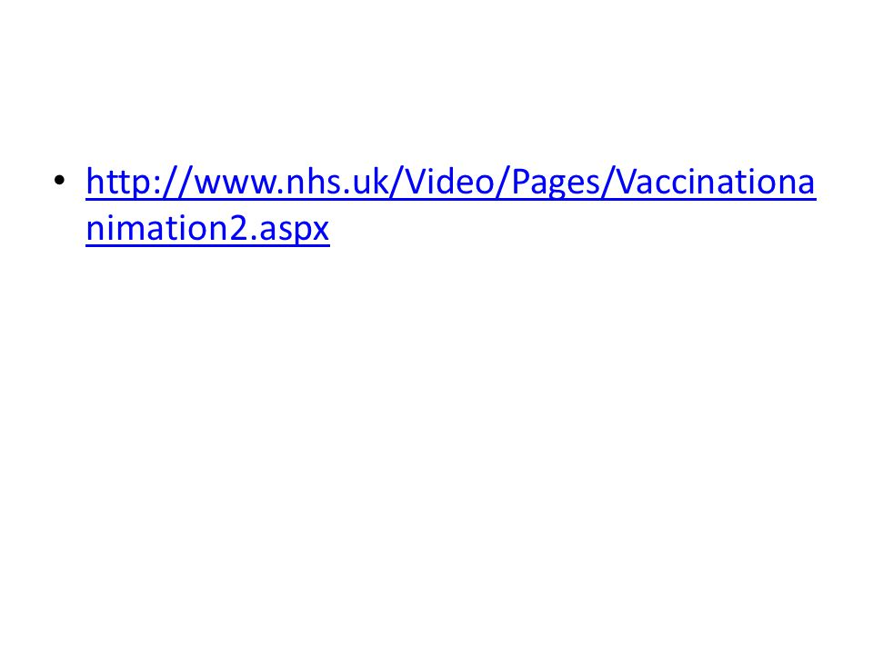 http://www.nhs.uk/Video/Pages/Vaccinationa nimation2.aspx http://www.nhs.uk/Video/Pages/Vaccinationa nimation2.aspx
