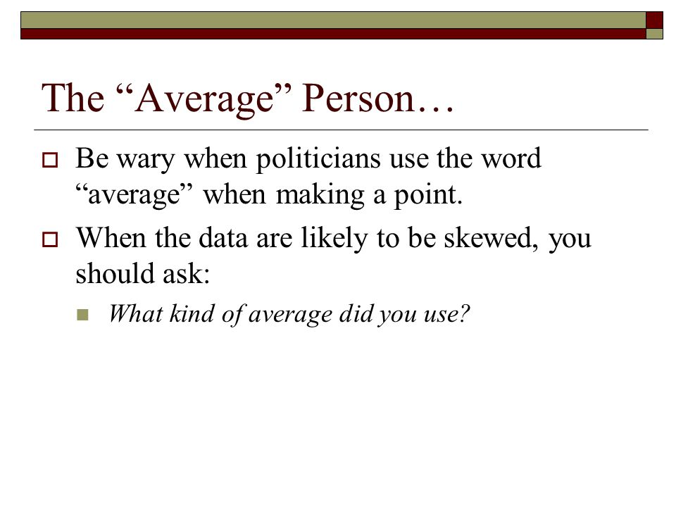 """The """"Average"""" Person…  Be wary when politicians use the word """"average"""" when making a point.  When the data are likely to be skewed, you should ask:"""