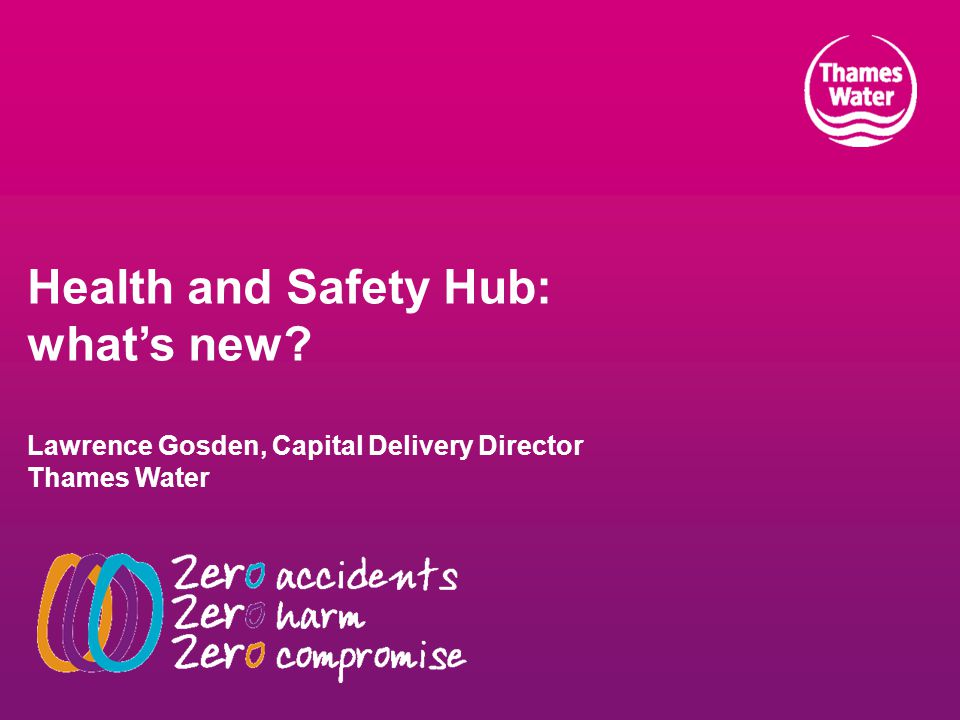 Health and Safety Hub: what's new? Lawrence Gosden, Capital Delivery Director Thames Water