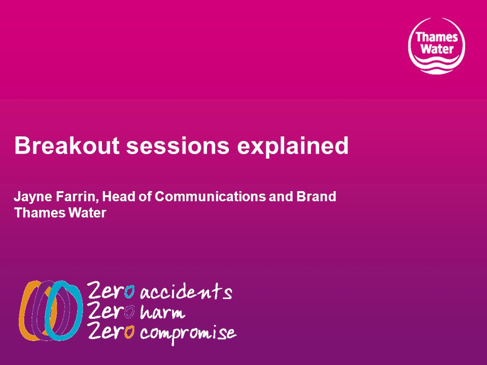 Breakout sessions explained Jayne Farrin, Head of Communications and Brand Thames Water