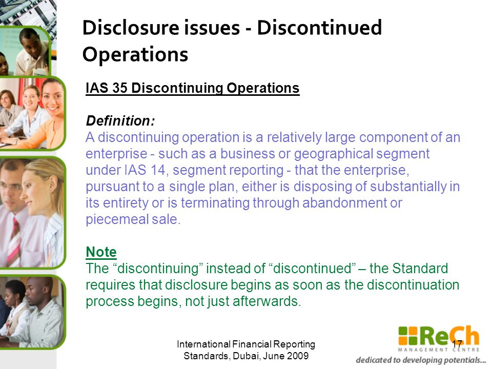 International Financial Reporting Standards, Dubai, June 2009 17 Disclosure issues - Discontinued Operations IAS 35 Discontinuing Operations Definitio
