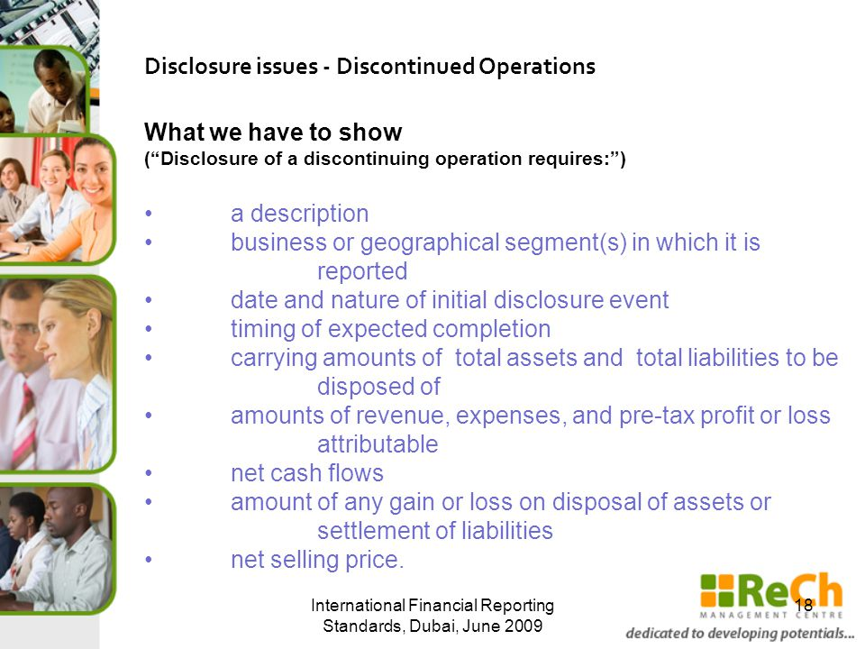 International Financial Reporting Standards, Dubai, June 2009 18 Disclosure issues - Discontinued Operations What we have to show ( Disclosure of a discontinuing operation requires: ) a description business or geographical segment(s) in which it is reported date and nature of initial disclosure event timing of expected completion carrying amounts of total assets and total liabilities to be disposed of amounts of revenue, expenses, and pre-tax profit or loss attributable net cash flows amount of any gain or loss on disposal of assets or settlement of liabilities net selling price.