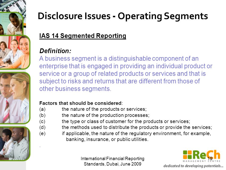 International Financial Reporting Standards, Dubai, June 2009 19 Disclosure Issues - Operating Segments IAS 14 Segmented Reporting Definition: A business segment is a distinguishable component of an enterprise that is engaged in providing an individual product or service or a group of related products or services and that is subject to risks and returns that are different from those of other business segments.