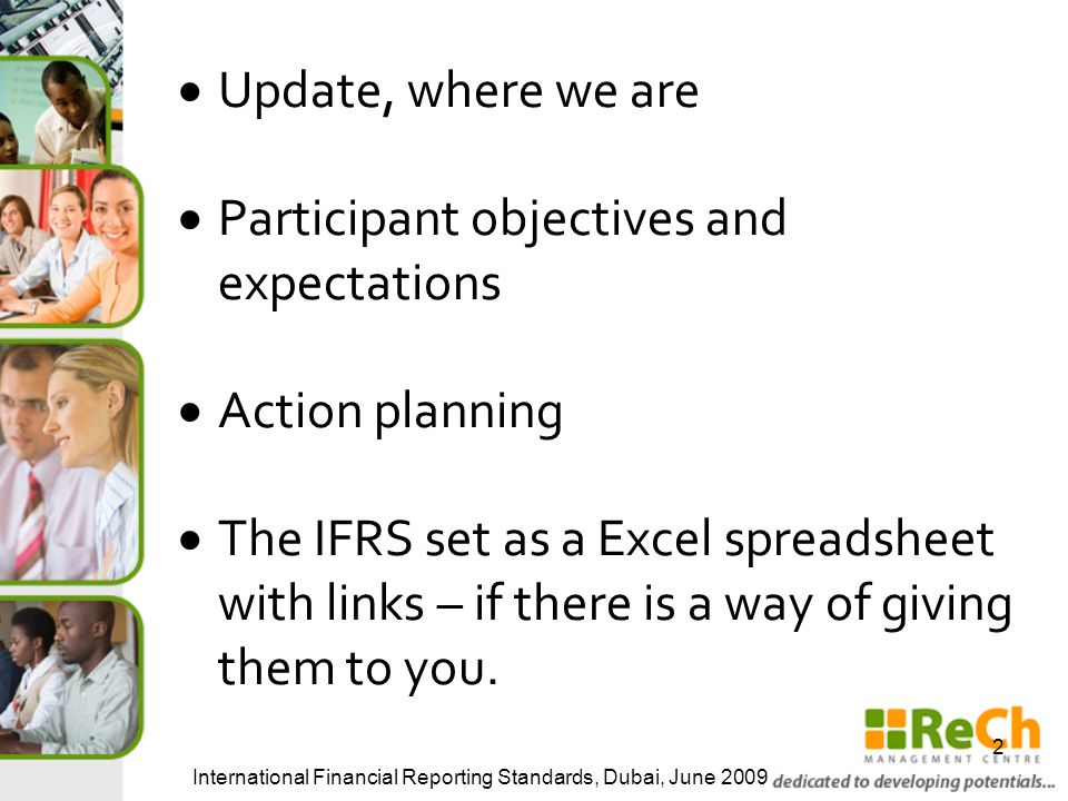  Update, where we are  Participant objectives and expectations  Action planning  The IFRS set as a Excel spreadsheet with links – if there is a way of giving them to you.