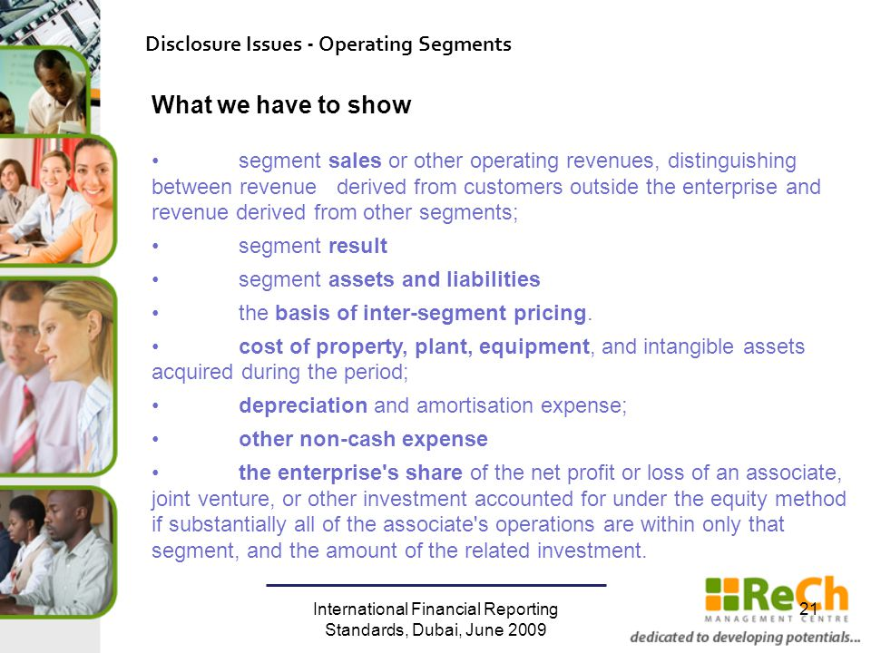 International Financial Reporting Standards, Dubai, June 2009 21 Disclosure Issues - Operating Segments What we have to show segment sales or other operating revenues, distinguishing between revenue derived from customers outside the enterprise and revenue derived from other segments; segment result segment assets and liabilities the basis of inter-segment pricing.