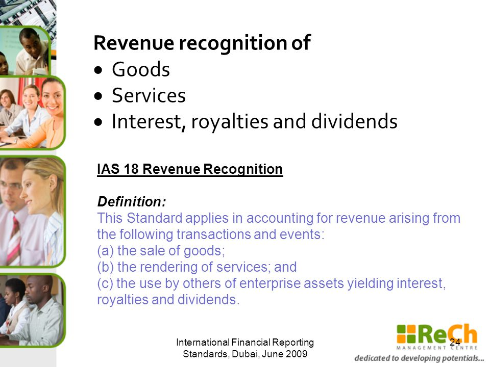 International Financial Reporting Standards, Dubai, June 2009 24 Revenue recognition of  Goods  Services  Interest, royalties and dividends IAS 18 Revenue Recognition Definition: This Standard applies in accounting for revenue arising from the following transactions and events: (a) the sale of goods; (b) the rendering of services; and (c) the use by others of enterprise assets yielding interest, royalties and dividends.