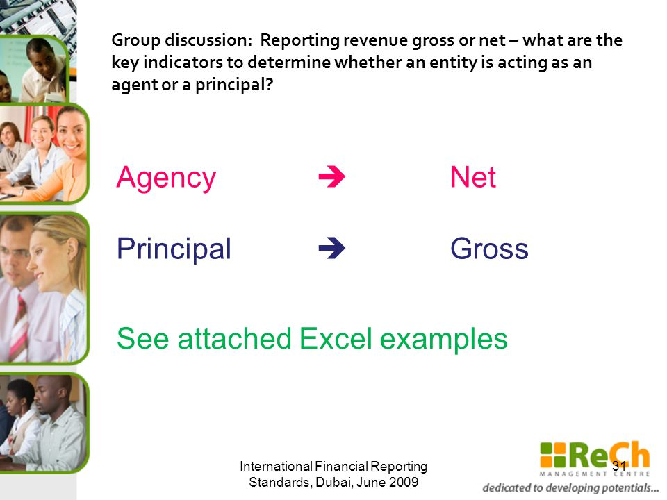 International Financial Reporting Standards, Dubai, June 2009 31 Group discussion: Reporting revenue gross or net – what are the key indicators to determine whether an entity is acting as an agent or a principal.