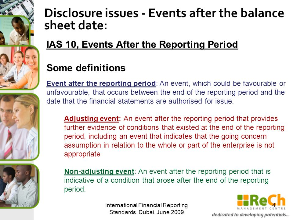 International Financial Reporting Standards, Dubai, June 2009 4 Disclosure issues - Events after the balance sheet date: IAS 10, Events After the Reporting Period Some definitions Event after the reporting period: An event, which could be favourable or unfavourable, that occurs between the end of the reporting period and the date that the financial statements are authorised for issue.
