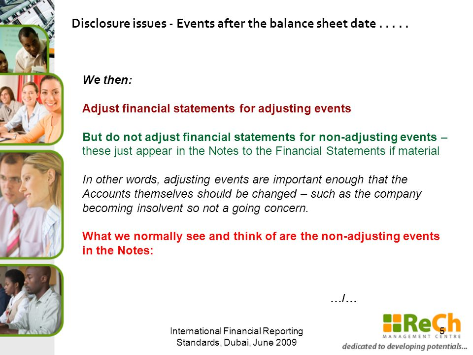 International Financial Reporting Standards, Dubai, June 2009 5 We then: Adjust financial statements for adjusting events But do not adjust financial statements for non-adjusting events – these just appear in the Notes to the Financial Statements if material In other words, adjusting events are important enough that the Accounts themselves should be changed – such as the company becoming insolvent so not a going concern.