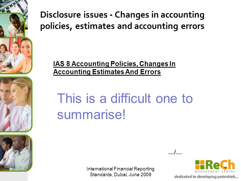International Financial Reporting Standards, Dubai, June Disclosure issues - Changes in accounting policies, estimates and accounting errors IAS 8 Accounting Policies, Changes In Accounting Estimates And Errors This is a difficult one to summarise.
