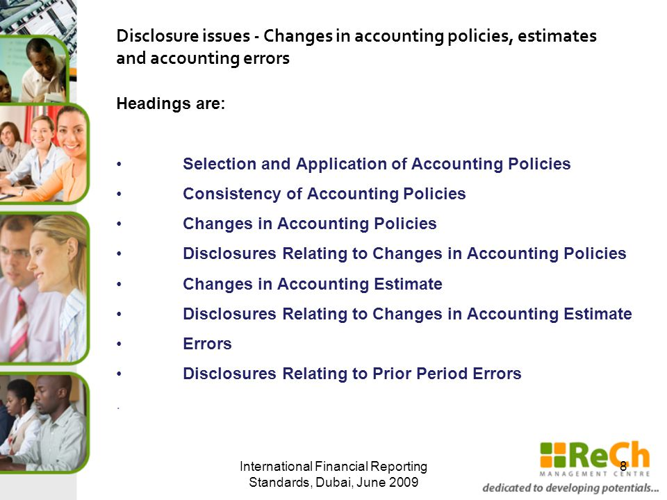 Headings are: Selection and Application of Accounting Policies Consistency of Accounting Policies Changes in Accounting Policies Disclosures Relating to Changes in Accounting Policies Changes in Accounting Estimate Disclosures Relating to Changes in Accounting Estimate Errors Disclosures Relating to Prior Period Errors.